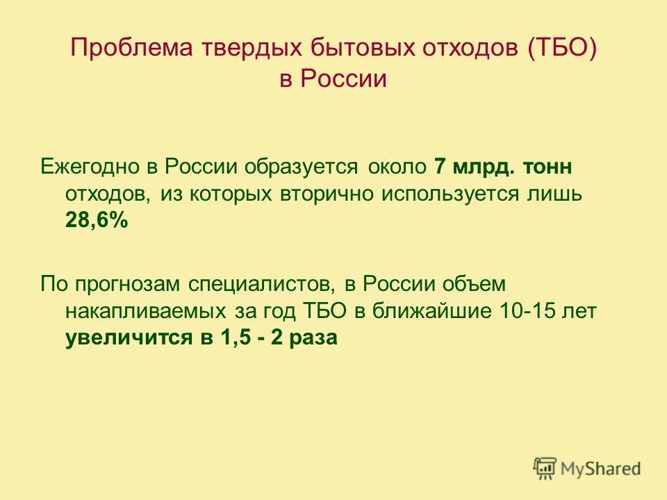 Проблема твердых бытовых отходов (ТБО) в России Ежегодно в России образуется около 7 млрд. тонн отходов, из которых вторично используется лишь 28,6% По прогнозам специалистов, в России объем накапливаемых за год ТБО в ближайшие 10-15 лет увеличится в