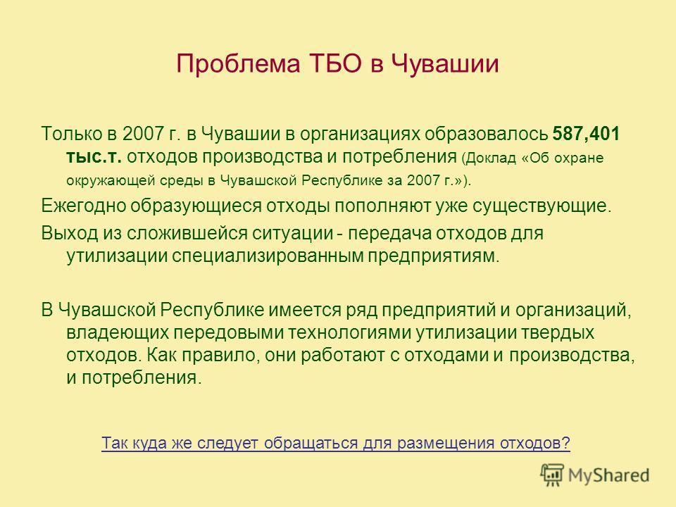 Проблема ТБО в Чувашии Только в 2007 г. в Чувашии в организациях образовалось 587,401 тыс.т. отходов производства и потребления (Доклад «Об охране окружающей среды в Чувашской Республике за 2007 г.»). Ежегодно образующиеся отходы пополняют уже сущест