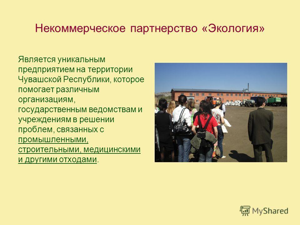 Некоммерческое партнерство «Экология» Является уникальным предприятием на территории Чувашской Республики, которое помогает различным организациям, государственным ведомствам и учреждениям в решении проблем, связанных с промышленными, строительными,