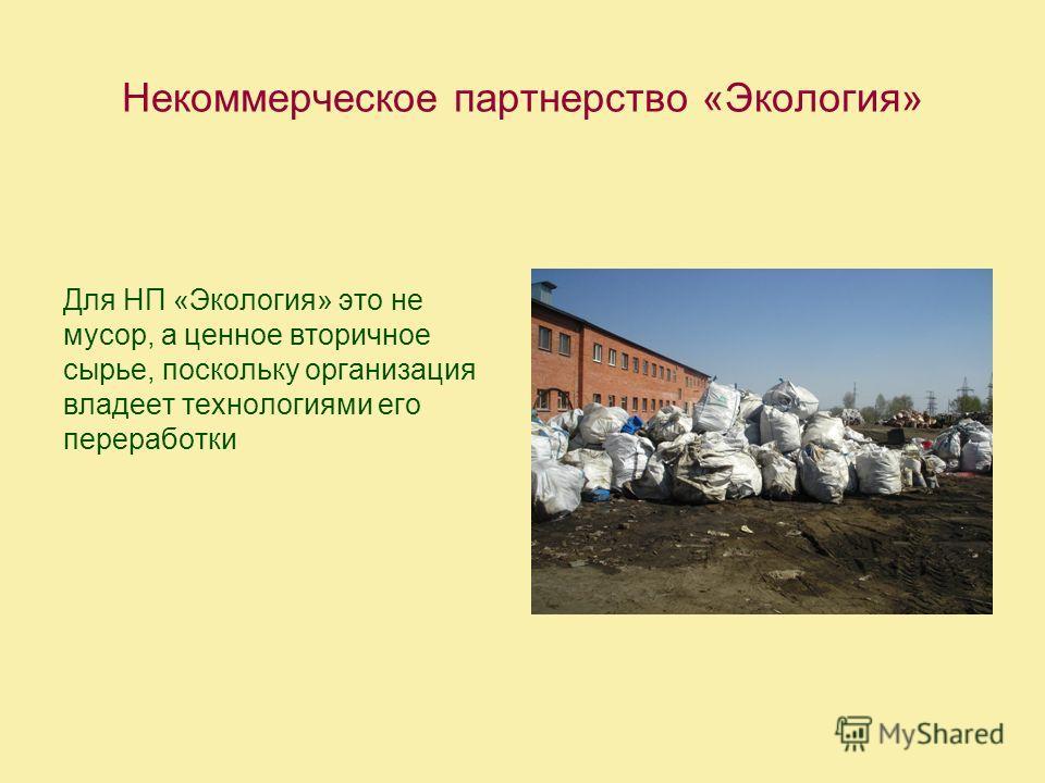 Некоммерческое партнерство «Экология» Для НП «Экология» это не мусор, а ценное вторичное сырье, поскольку организация владеет технологиями его переработки