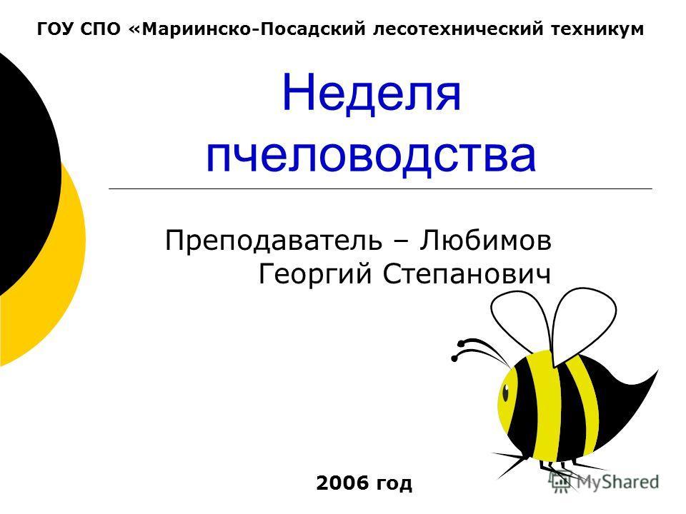 Неделя пчеловодства Преподаватель – Любимов Георгий Степанович ГОУ СПО «Мариинско-Посадский лесотехнический техникум 2006 год