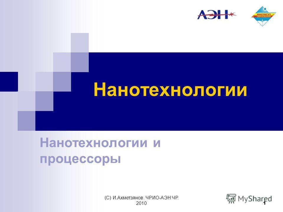 (С) И.Ахметзянов. ЧРИО-АЭН ЧР. 2010 1 Нанотехнологии Нанотехнологии и процессоры