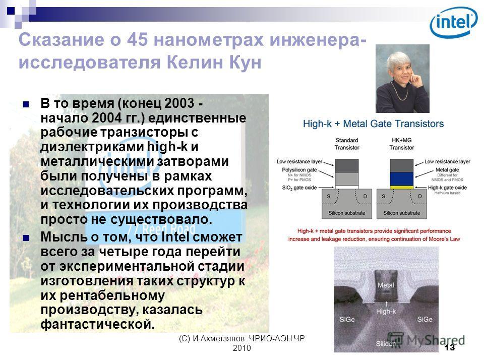 (С) И.Ахметзянов. ЧРИО-АЭН ЧР. 201013 Сказание о 45 нанометрах инженера- исследователя Келин Кун В то время (конец 2003 - начало 2004 гг.) единственные рабочие транзисторы с диэлектриками high-k и металлическими затворами были получены в рамках иссле