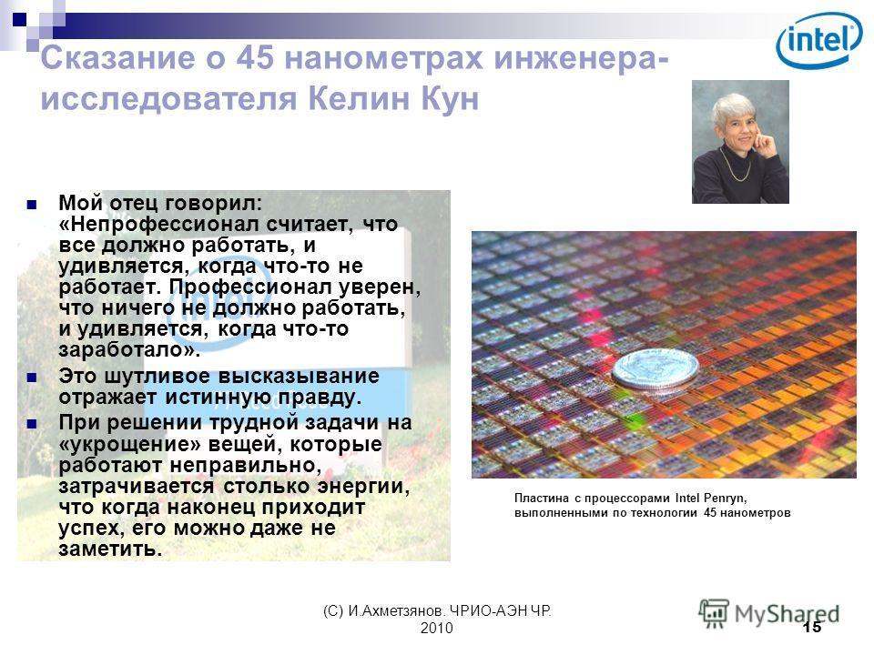 (С) И.Ахметзянов. ЧРИО-АЭН ЧР. 201015 Сказание о 45 нанометрах инженера- исследователя Келин Кун Мой отец говорил: «Непрофессионал считает, что все должно работать, и удивляется, когда что-то не работает. Профессионал уверен, что ничего не должно раб