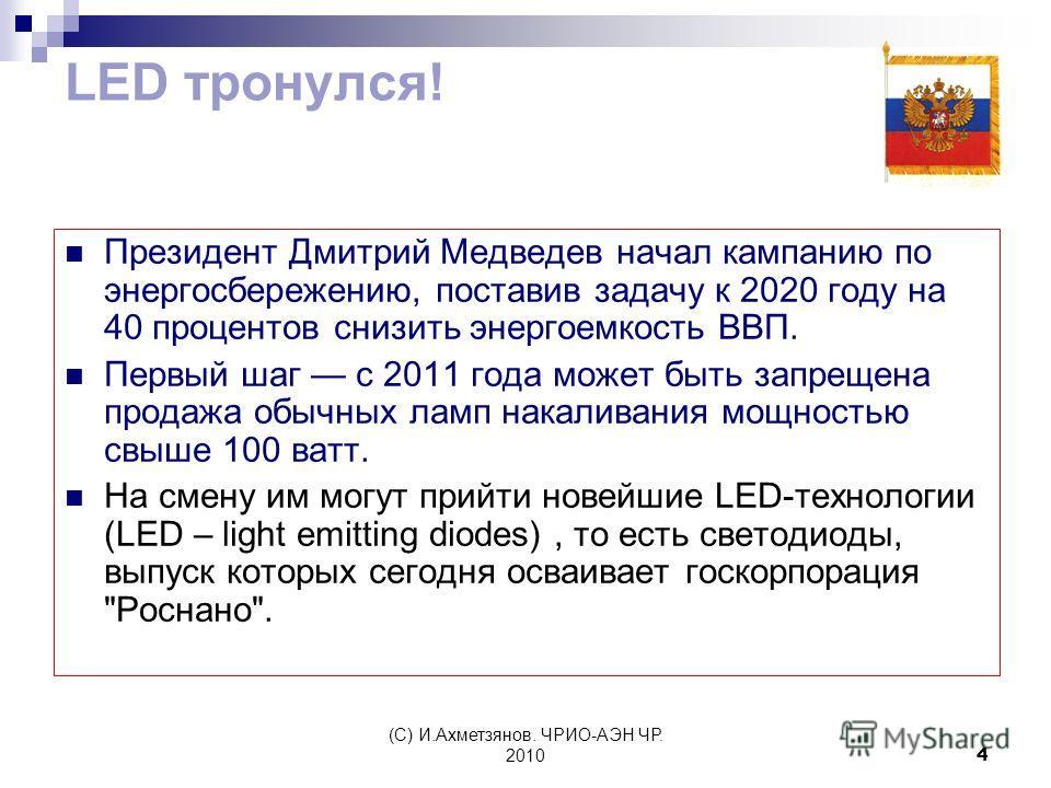 (С) И.Ахметзянов. ЧРИО-АЭН ЧР. 20104 LED тронулся! Президент Дмитрий Медведев начал кампанию по энергосбережению, поставив задачу к 2020 году на 40 процентов снизить энергоемкость ВВП. Первый шаг с 2011 года может быть запрещена продажа обычных ламп
