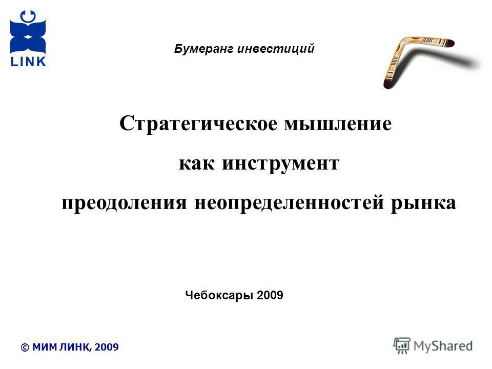 © МИМ ЛИНК, 2009 Стратегическое мышление как инструмент преодоления неопределенностей рынка Бумеранг инвестиций Чебоксары 2009