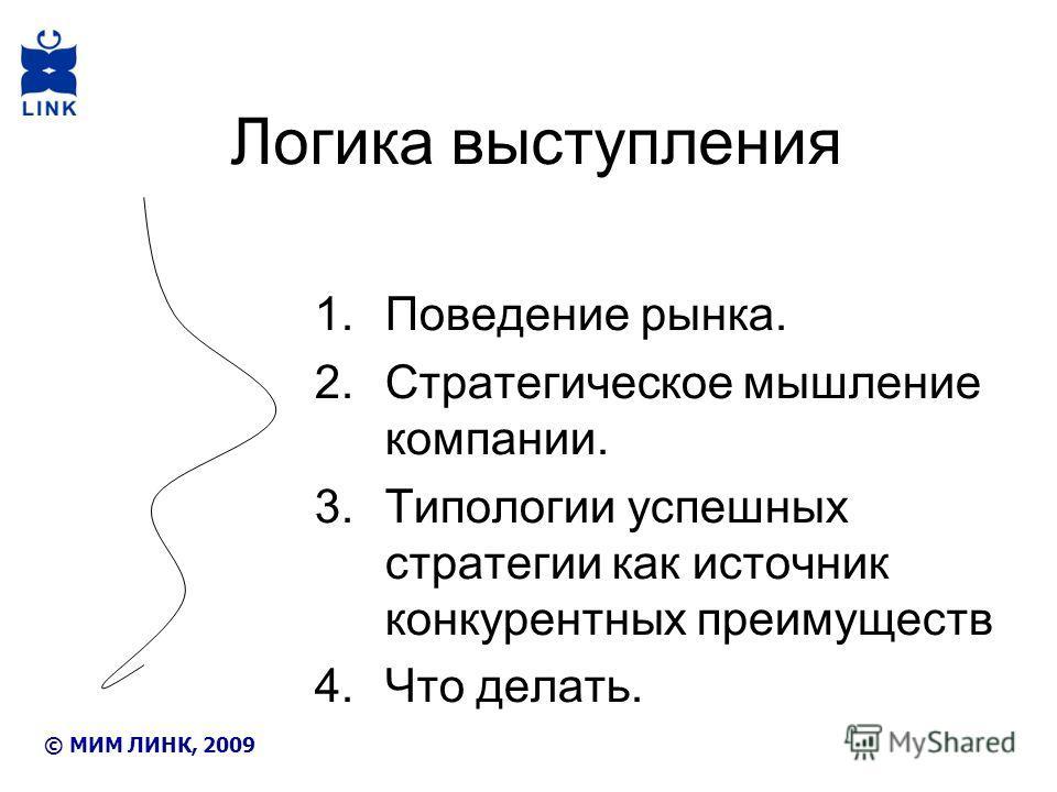 Логика выступления 1.Поведение рынка. 2.Стратегическое мышление компании. 3.Типологии успешных стратегии как источник конкурентных преимуществ 4.Что делать. © МИМ ЛИНК, 2009