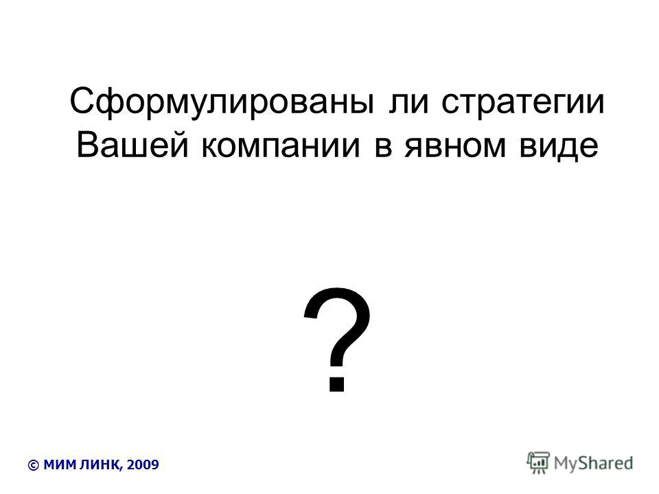 Cформулированы ли стратегии Вашей компании в явном виде ? © МИМ ЛИНК, 2009
