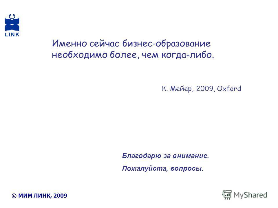 Благодарю за внимание. Пожалуйста, вопросы. © МИМ ЛИНК, 2009 Именно сейчас бизнес-образование необходимо более, чем когда-либо. К. Мейер, 2009, Oxford