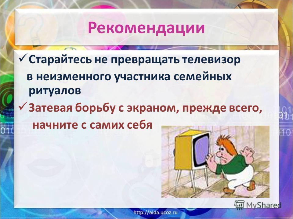 Рекомендации Старайтесь не превращать телевизор в неизменного участника семейных ритуалов Затевая борьбу с экраном, прежде всего, начните с самих себя