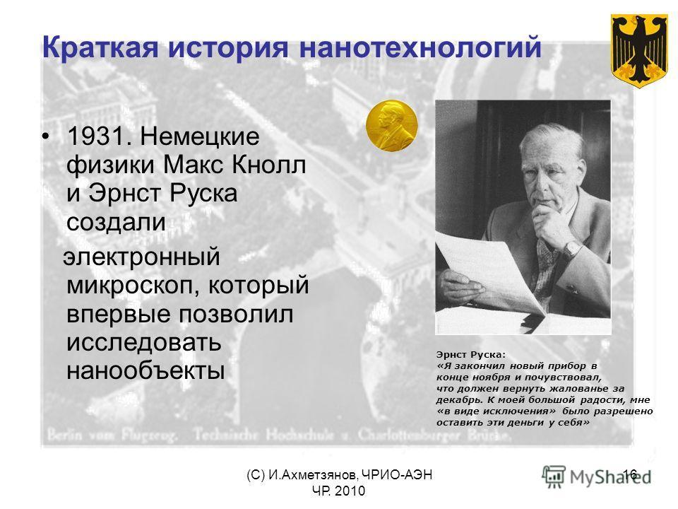 (С) И.Ахметзянов, ЧРИО-АЭН ЧР. 2010 16 Краткая история нанотехнологий 1931. Немецкие физики Макс Кнолл и Эрнст Руска создали электронный микроскоп, который впервые позволил исследовать нанообъекты Эрнст Руска: «Я закончил новый прибор в конце ноября