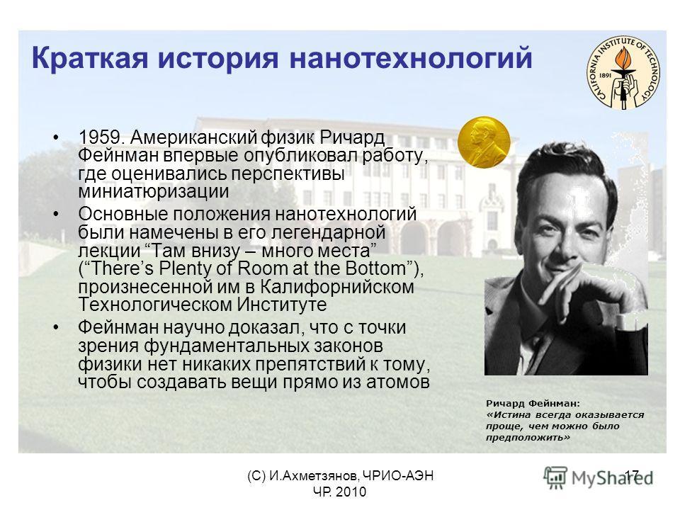 (С) И.Ахметзянов, ЧРИО-АЭН ЧР. 2010 17 Краткая история нанотехнологий 1959. Американский физик Ричард Фейнман впервые опубликовал работу, где оценивались перспективы миниатюризации Основные положения нанотехнологий были намечены в его легендарной лек