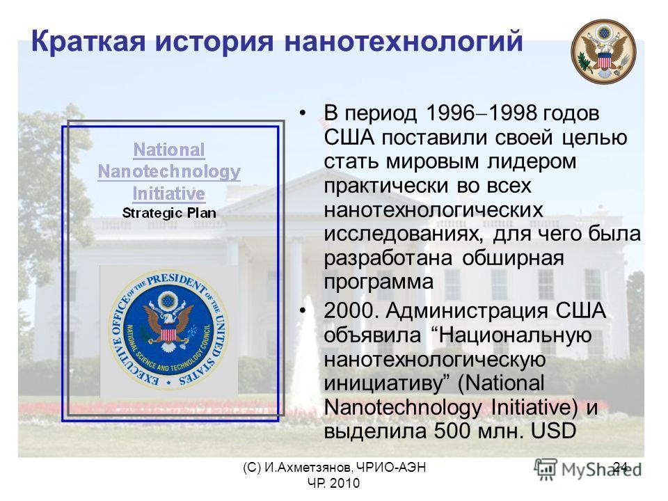 (С) И.Ахметзянов, ЧРИО-АЭН ЧР. 2010 24 Краткая история нанотехнологий В период 1996 1998 годов США поставили своей целью стать мировым лидером практически во всех нанотехнологических исследованиях, для чего была разработана обширная программа 2000. А