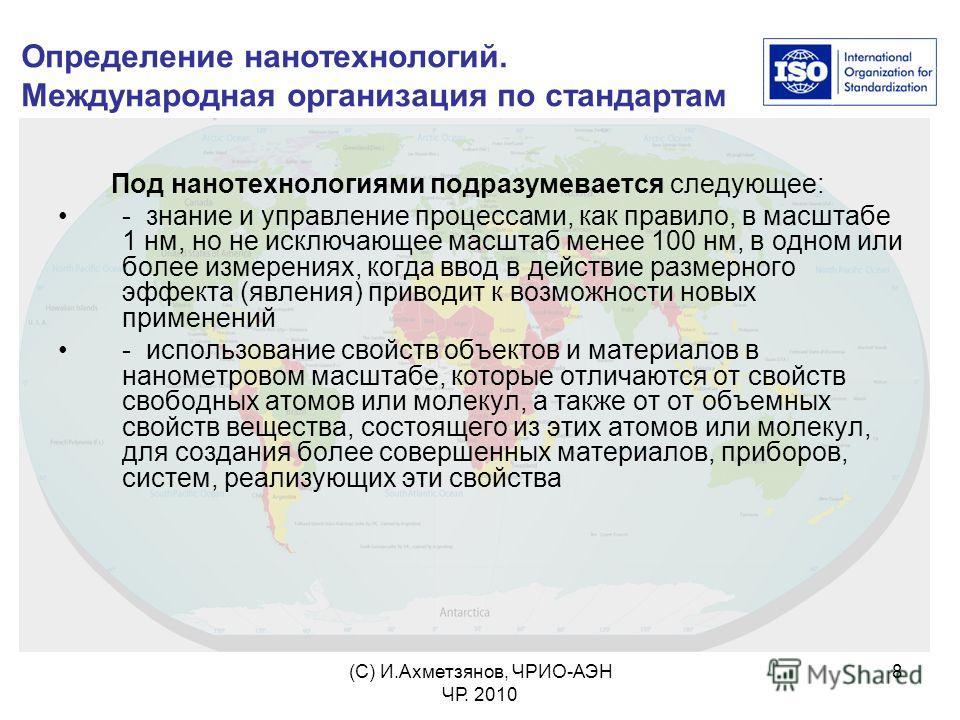 (С) И.Ахметзянов, ЧРИО-АЭН ЧР. 2010 8 Определение нанотехнологий. Международная организация по стандартам Под нанотехнологиями подразумевается следующее: - знание и управление процессами, как правило, в масштабе 1 нм, но не исключающее масштаб менее