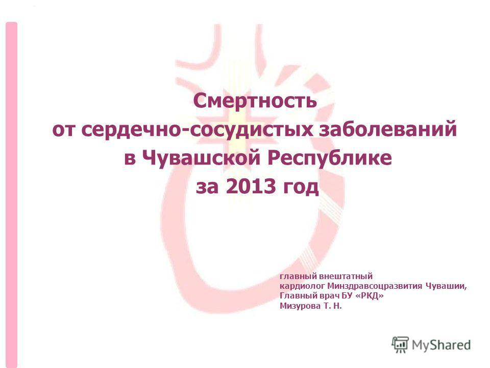 главный внештатный кардиолог Минздравсоцразвития Чувашии, Главный врач БУ «РКД» Мизурова Т. Н. Смертность от сердечно-сосудистых заболеваний в Чувашской Республике за 2013 год
