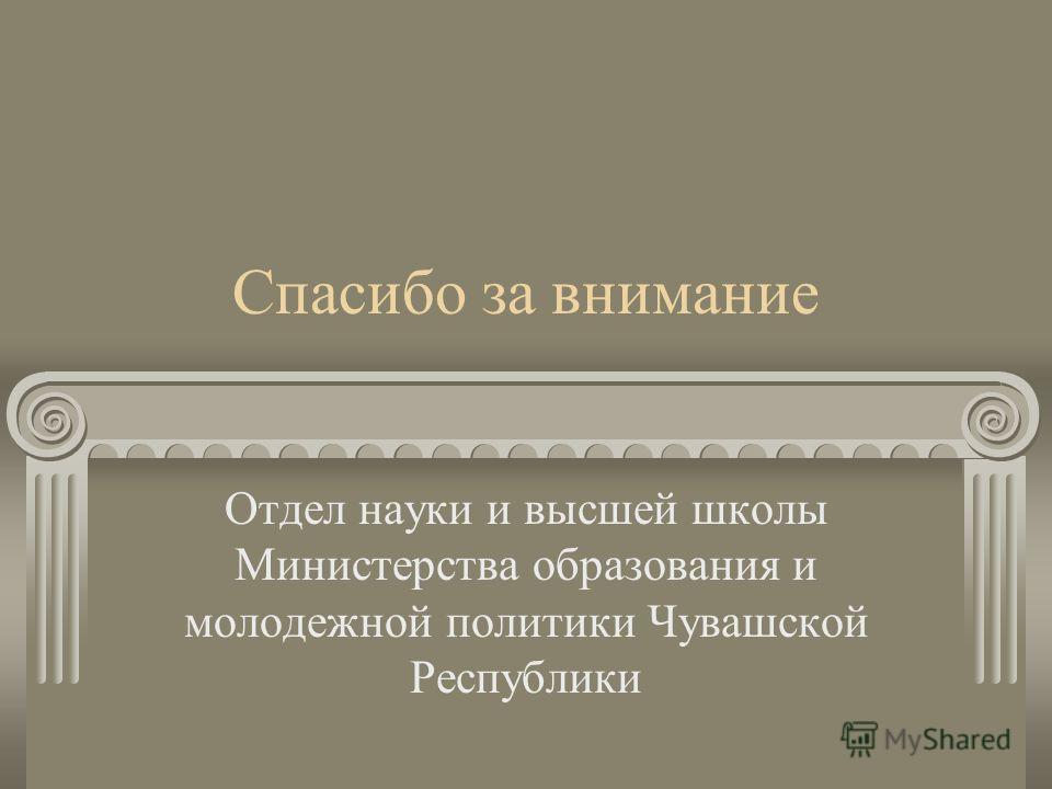 Спасибо за внимание Отдел науки и высшей школы Министерства образования и молодежной политики Чувашской Республики