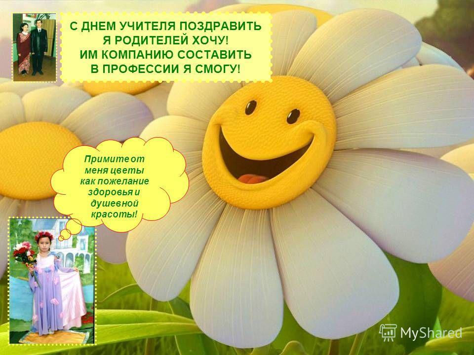 С ДНЕМ УЧИТЕЛЯ ПОЗДРАВИТЬ Я РОДИТЕЛЕЙ ХОЧУ! ИМ КОМПАНИЮ СОСТАВИТЬ В ПРОФЕССИИ Я СМОГУ! Примите от меня цветы как пожелание здоровья и душевной красоты!