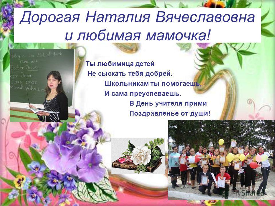 Дорогая Наталия Вячеславовна и любимая мамочка! Ты любимица детей Не сыскать тебя добрей. Школьникам ты помогаешь, И сама преуспеваешь. В День учителя прими Поздравленье от души!