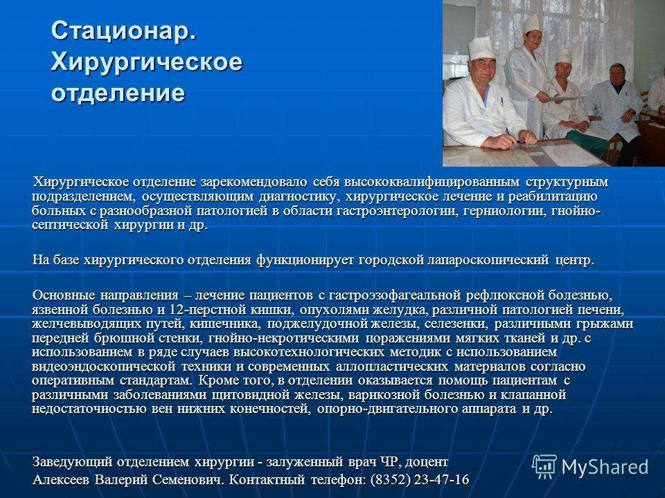 Стационар. Хирургическое отделение Хирургическое отделение зарекомендовало себя высококвалифицированным структурным подразделением, осуществляющим диагностику, хирургическое лечение и реабилитацию больных с разнообразной патологией в области гастроэн