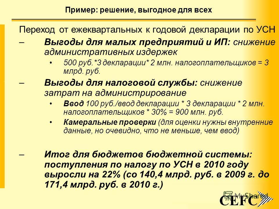 10 Пример: решение, выгодное для всех CEFC Переход от ежеквартальных к годовой декларации по УСН –Выгоды для малых предприятий и ИП: снижение административных издержек 500 руб.*3 декларации* 2 млн. налогоплательщиков = 3 млрд. руб. –Выгоды для налого