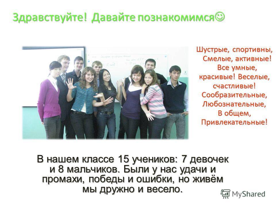 Шустрые, спортивны, Смелые, активные! Все умные, красивые! Веселые, счастливые! Сообразительные, Любознательные, В общем, Привлекательные! В нашем классе 15 учеников: 7 девочек и 8 мальчиков. Были у нас удачи и промахи, победы и ошибки, но живём мы д