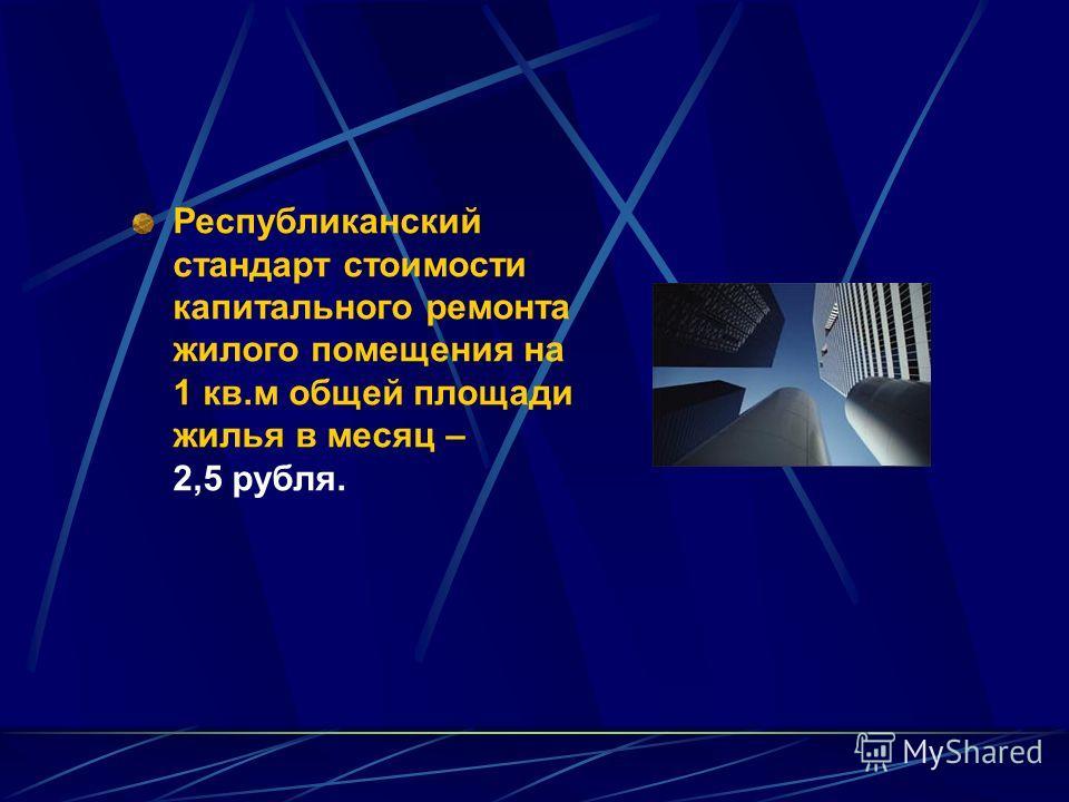 Республиканский стандарт стоимости капитального ремонта жилого помещения на 1 кв.м общей площади жилья в месяц – 2,5 рубля.