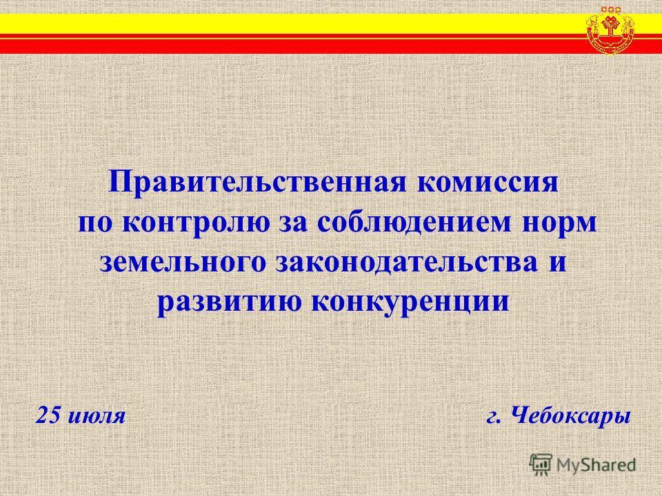 Правительственная комиссия по контролю за соблюдением норм земельного законодательства и развитию конкуренции 25 июля г. Чебоксары