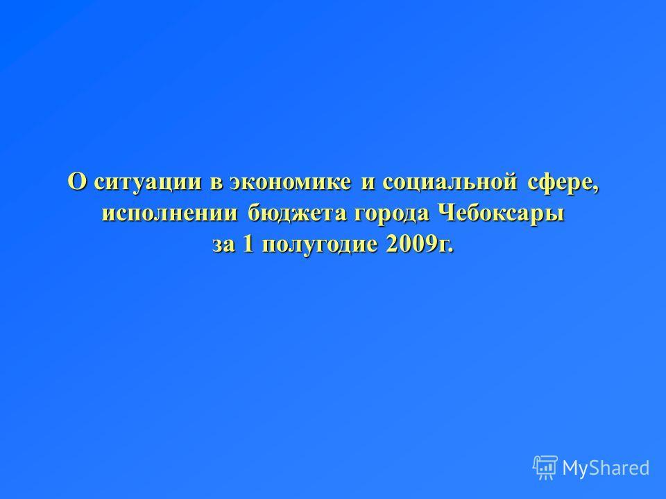 О ситуации в экономике и социальной сфере, исполнении бюджета города Чебоксары за 1 полугодие 2009г.
