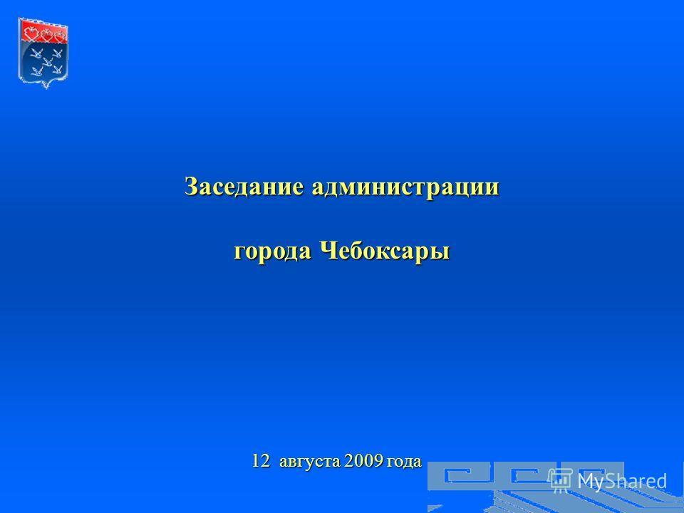 Заседание администрации города Чебоксары 12 августа 2009 года