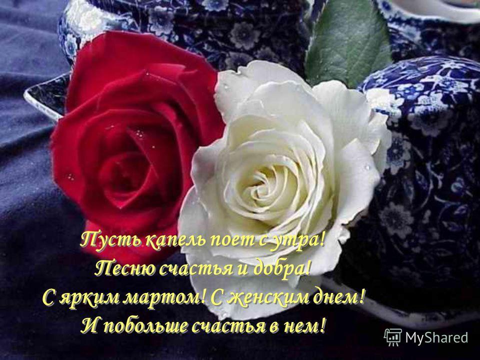 Пусть капель поет с утра! Песню счастья и добра! С ярким мартом! С женским днем! И побольше счастья в нем! Пусть капель поет с утра! Песню счастья и добра! С ярким мартом! С женским днем! И побольше счастья в нем!