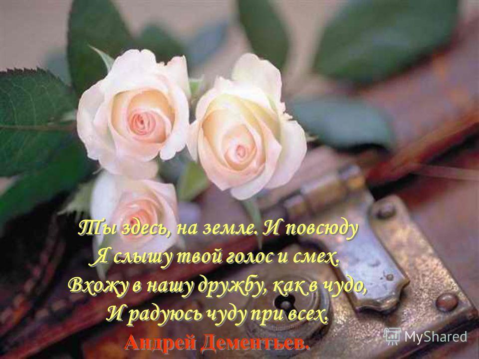 Ты здесь, на земле. И повсюду Я слышу твой голос и смех. Вхожу в нашу дружбу, как в чудо, И радуюсь чуду при всех. Андрей Дементьев.