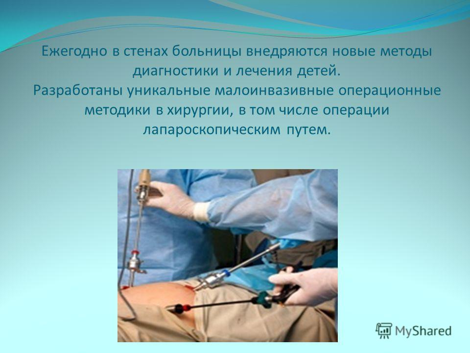 Ежегодно в стенах больницы внедряются новые методы диагностики и лечения детей. Разработаны уникальные малоинвазивные операционные методики в хирургии, в том числе операции лапароскопическим путем.