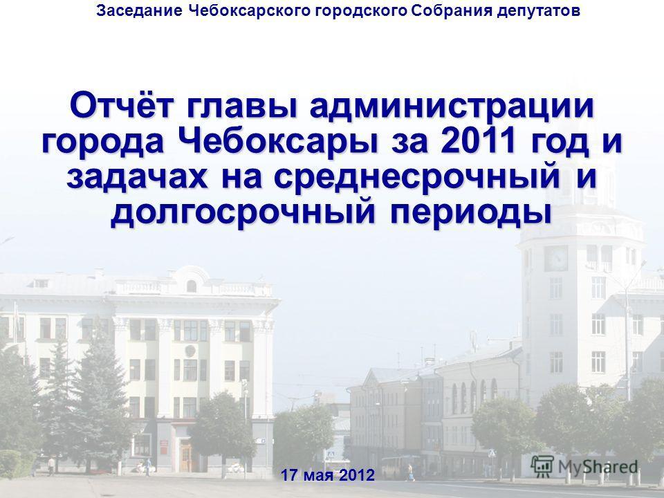 Отчёт главы администрации города Чебоксары за 2011 год и задачах на среднесрочный и долгосрочный периоды 17 мая 2012 Заседание Чебоксарского городского Собрания депутатов