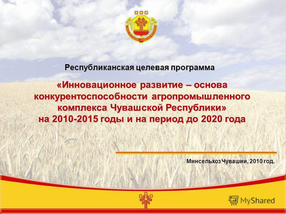 «Инновационное развитие – основа конкурентоспособности агропромышленного комплекса Чувашской Республики» на 2010-2015 годы и на период до 2020 года Минсельхоз Чувашии, 2010 год. Республиканская целевая программа
