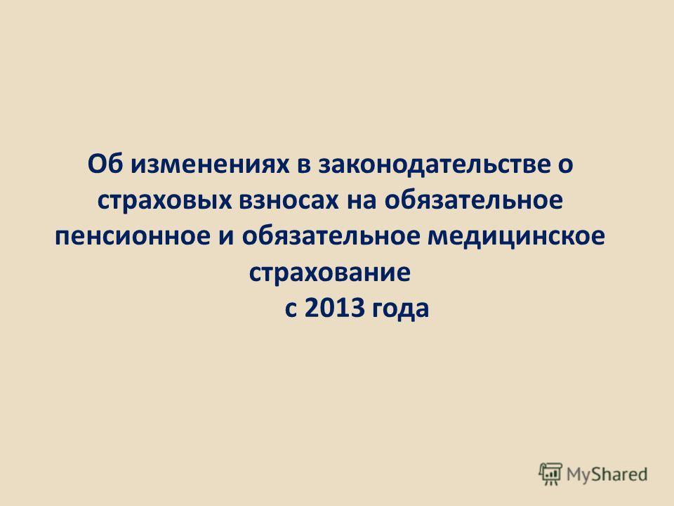 Об изменениях в законодательстве о страховых взносах на обязательное пенсионное и обязательное медицинское страхование c 2013 года