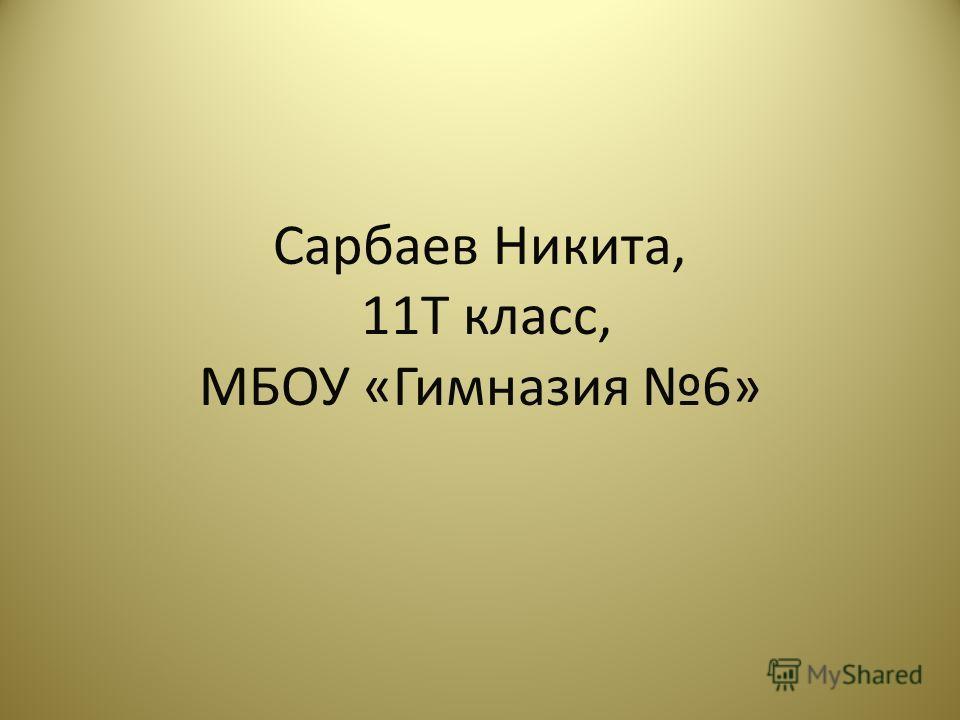 Сарбаев Никита, 11Т класс, МБОУ «Гимназия 6»