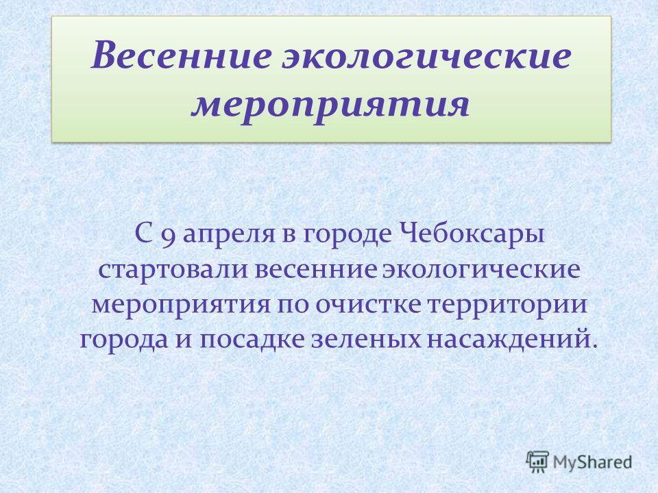 Весенние экологические мероприятия С 9 апреля в городе Чебоксары стартовали весенние экологические мероприятия по очистке территории города и посадке зеленых насаждений.