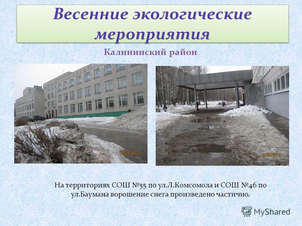 Весенние экологические мероприятия Калининский район На территориях СОШ 55 по ул.Л.Комсомола и СОШ 46 по ул.Баумана ворошение снега произведено частично.