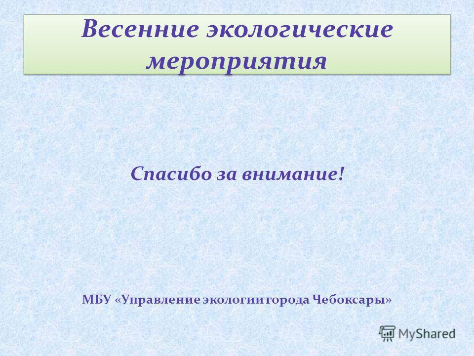 Весенние экологические мероприятия Спасибо за внимание! МБУ «Управление экологии города Чебоксары»