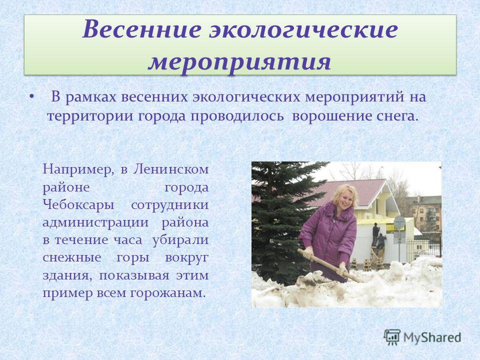 Весенние экологические мероприятия В рамках весенних экологических мероприятий на территории города проводилось ворошение снега. Например, в Ленинском районе города Чебоксары сотрудники администрации района в течение часа убирали снежные горы вокруг