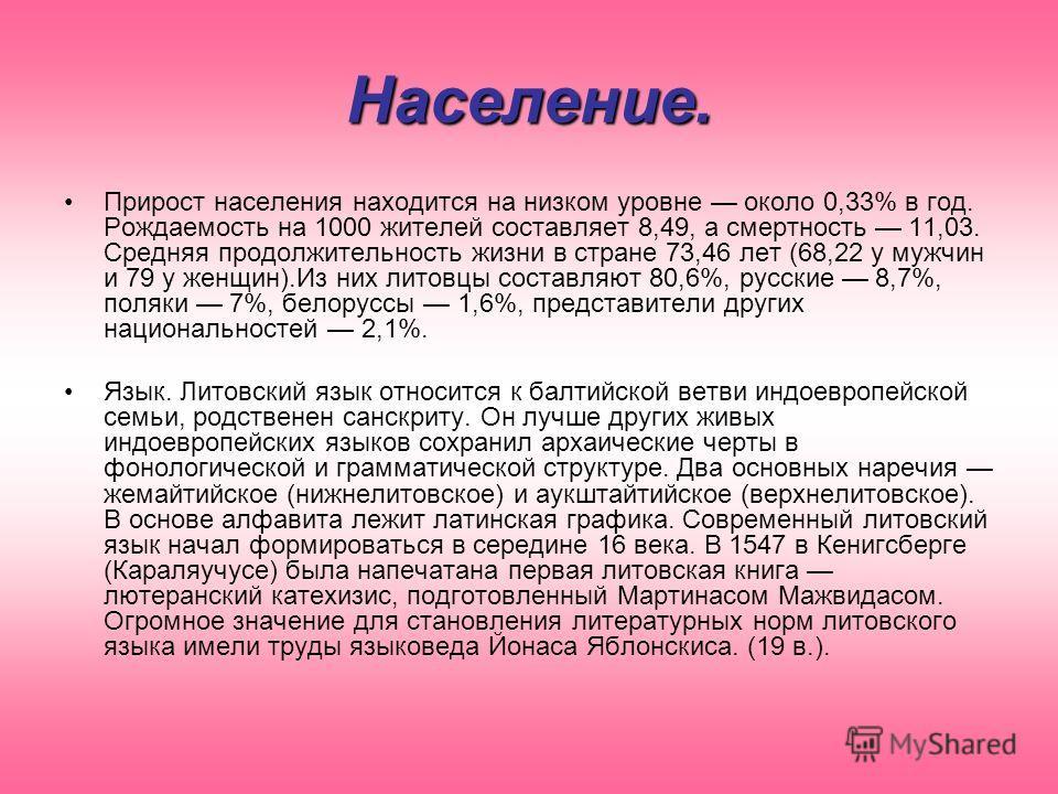 Население. Прирост населения находится на низком уровне около 0,33% в год. Рождаемость на 1000 жителей составляет 8,49, а смертность 11,03. Средняя продолжительность жизни в стране 73,46 лет (68,22 у мужчин и 79 у женщин).Из них литовцы составляют 80