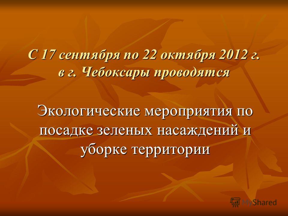 С 17 сентября по 22 октября 2012 г. в г. Чебоксары проводятся Экологические мероприятия по посадке зеленых насаждений и уборке территории