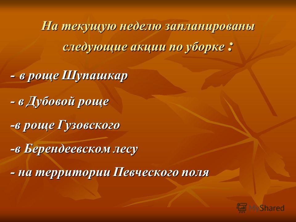 На текущую неделю запланированы следующие акции по уборке : - в роще Шупашкар - в Дубовой роще -в роще Гузовского -в Берендеевском лесу - на территории Певческого поля