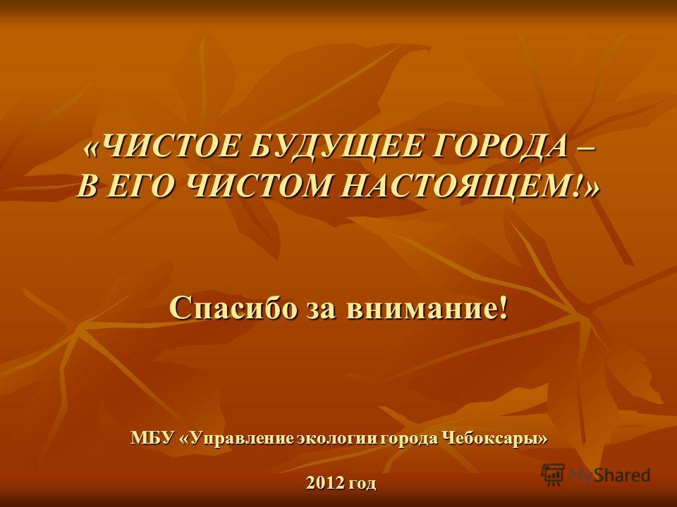 «ЧИСТОЕ БУДУЩЕЕ ГОРОДА – В ЕГО ЧИСТОМ НАСТОЯЩЕМ!» Спасибо за внимание! МБУ «Управление экологии города Чебоксары» 2012 год