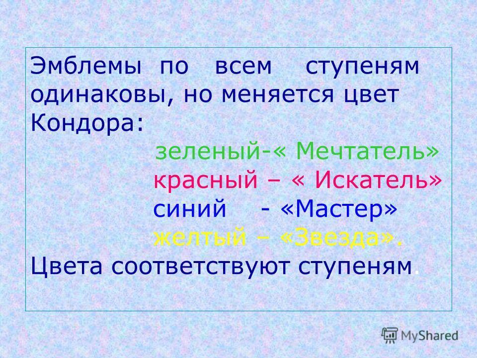 Эмблемы по всем ступеням одинаковы, но меняется цвет Кондора: зеленый-« Мечтатель» красный – « Искатель» синий - «Мастер» желтый – «Звезда». Цвета соответствуют ступеням.