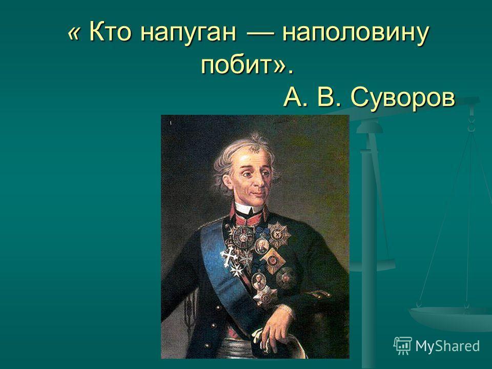 « Кто напуган наполовину побит». А. В. Суворов