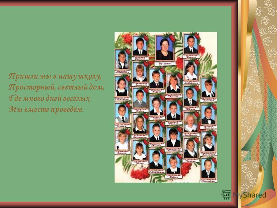 Пришли мы в нашу школу, Просторный, светлый дом, Где много дней весёлых Мы вместе проведём.