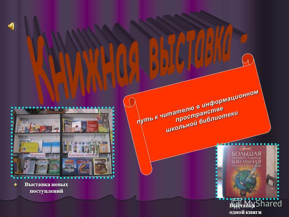 Выставка новых поступлений Выставка новых поступлений путь к читателю в информационном пространстве школьной библиотеки Выставка одной книги