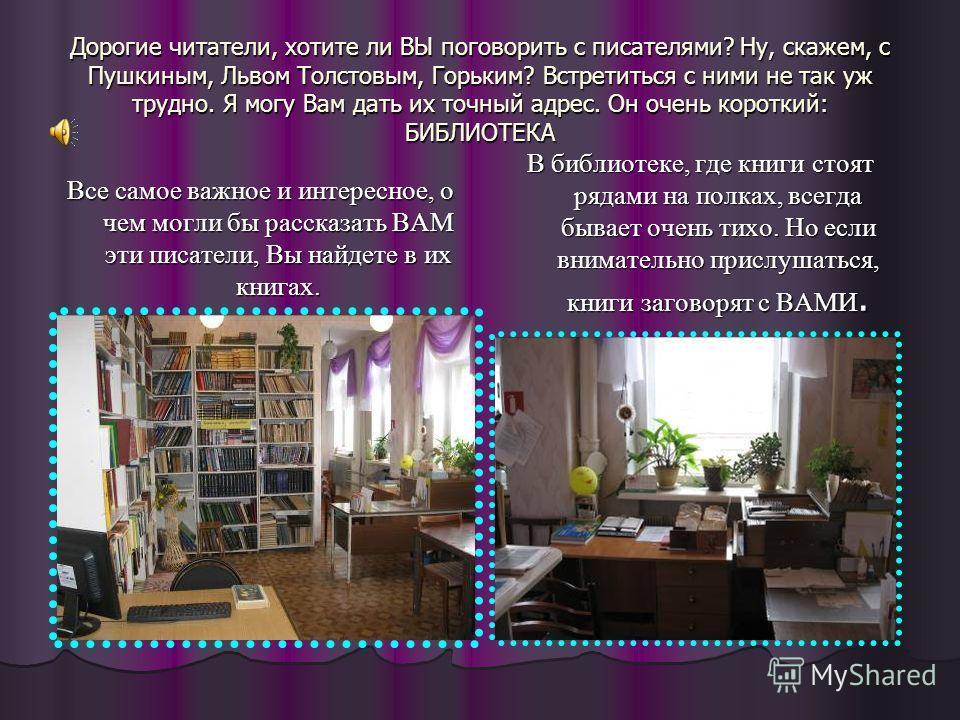 Дорогие читатели, хотите ли ВЫ поговорить с писателями? Ну, скажем, с Пушкиным, Львом Толстовым, Горьким? Встретиться с ними не так уж трудно. Я могу Вам дать их точный адрес. Он очень короткий: БИБЛИОТЕКА Все самое важное и интересное, о чем могли б