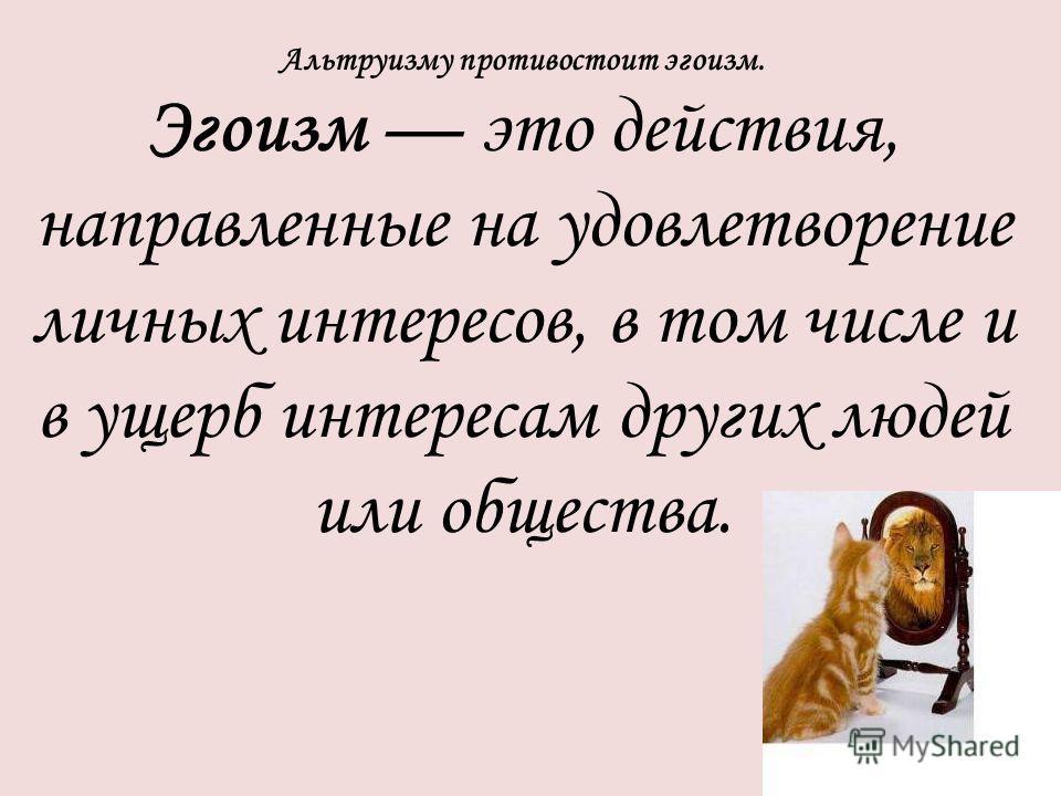 Альтруизму противостоит эгоизм. Эгоизм это действия, направленные на удовлетворение личных интересов, в том числе и в ущерб интересам других людей или общества.